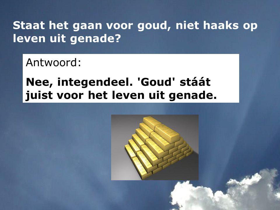 Staat het gaan voor goud, niet haaks op leven uit genade? Antwoord: Nee, integendeel. 'Goud' stáát juist voor het leven uit genade.
