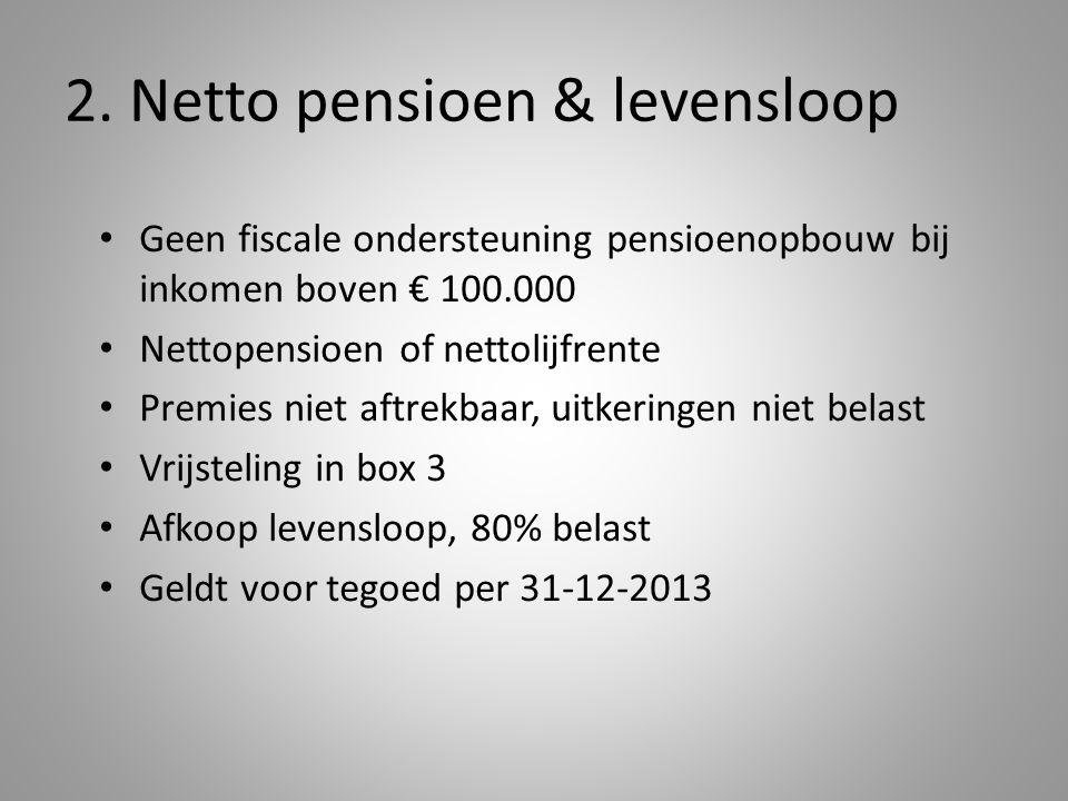 2. Netto pensioen & levensloop Geen fiscale ondersteuning pensioenopbouw bij inkomen boven € 100.000 Nettopensioen of nettolijfrente Premies niet aftr