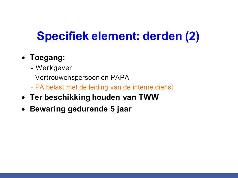 Specifiek element: derden (2)  Toegang: - Werkgever - Vertrouwenspersoon en PAPA - PA belast met de leiding van de interne dienst  Ter beschikking h
