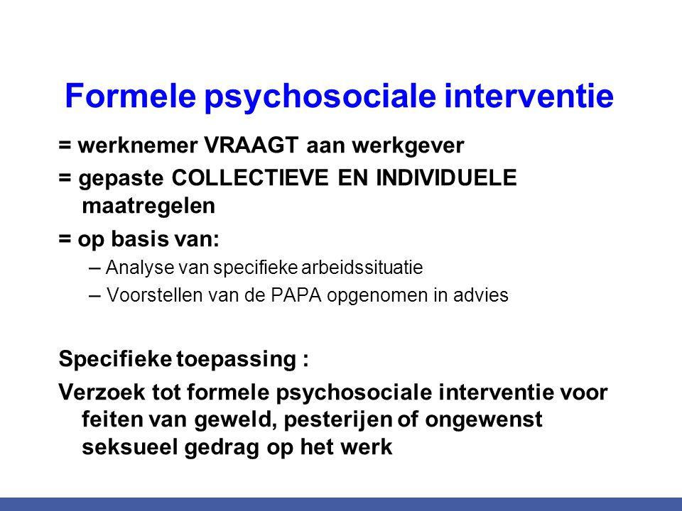 Formele psychosociale interventie = werknemer VRAAGT aan werkgever = gepaste COLLECTIEVE EN INDIVIDUELE maatregelen = op basis van: – Analyse van spec
