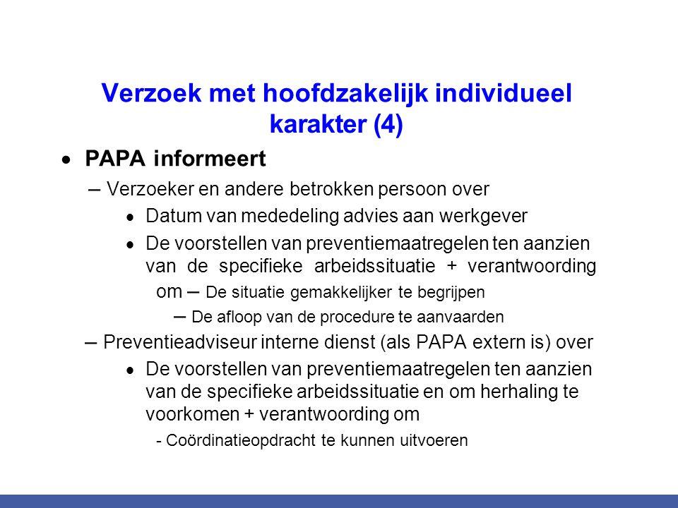 Verzoek met hoofdzakelijk individueel karakter (4)  PAPA informeert – Verzoeker en andere betrokken persoon over  Datum van mededeling advies aan werkgever  De voorstellen van preventiemaatregelen ten aanzien van de specifieke arbeidssituatie + verantwoording om – De situatie gemakkelijker te begrijpen – De afloop van de procedure te aanvaarden – Preventieadviseur interne dienst (als PAPA extern is) over  De voorstellen van preventiemaatregelen ten aanzien van de specifieke arbeidssituatie en om herhaling te voorkomen + verantwoording om - Coördinatieopdracht te kunnen uitvoeren