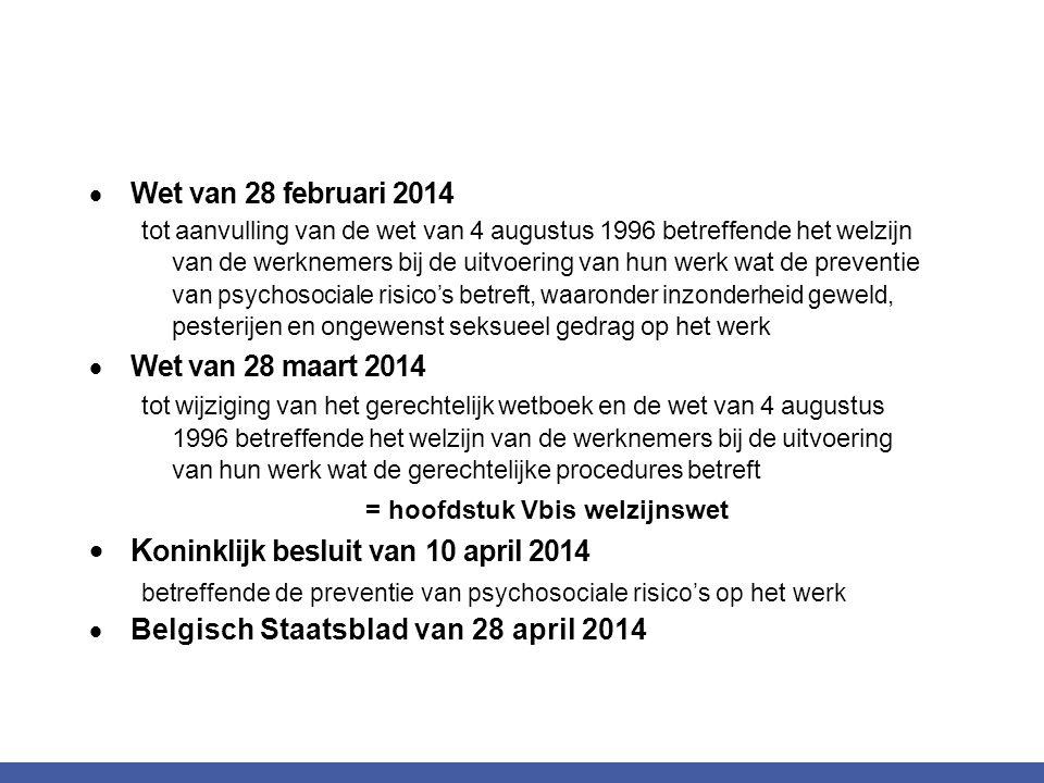  Wet van 28 februari 2014 tot aanvulling van de wet van 4 augustus 1996 betreffende het welzijn van de werknemers bij de uitvoering van hun werk wat de preventie van psychosociale risico's betreft, waaronder inzonderheid geweld, pesterijen en ongewenst seksueel gedrag op het werk  Wet van 28 maart 2014 tot wijziging van het gerechtelijk wetboek en de wet van 4 augustus 1996 betreffende het welzijn van de werknemers bij de uitvoering van hun werk wat de gerechtelijke procedures betreft = hoofdstuk Vbis welzijnswet  K oninklijk besluit van 10 april 2014 betreffende de preventie van psychosociale risico's op het werk  Belgisch Staatsblad van 28 april 2014