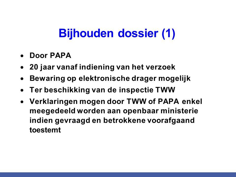 Bijhouden dossier (1)  Door PAPA  20 jaar vanaf indiening van het verzoek  Bewaring op elektronische drager mogelijk  Ter beschikking van de inspectie TWW  Verklaringen mogen door TWW of PAPA enkel meegedeeld worden aan openbaar ministerie indien gevraagd en betrokkene voorafgaand toestemt