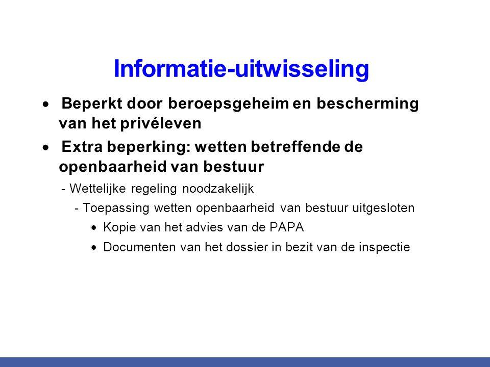 Informatie-uitwisseling  Beperkt door beroepsgeheim en bescherming van het privéleven  Extra beperking: wetten betreffende de openbaarheid van bestuur - Wettelijke regeling noodzakelijk - Toepassing wetten openbaarheid van bestuur uitgesloten  Kopie van het advies van de PAPA  Documenten van het dossier in bezit van de inspectie