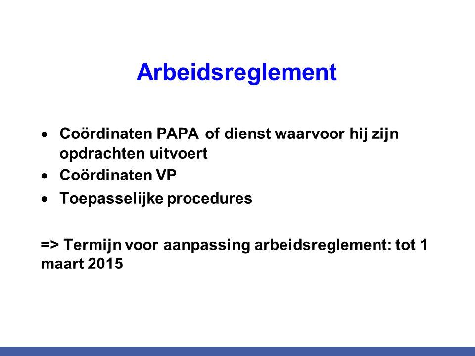 Arbeidsreglement  Coördinaten PAPA of dienst waarvoor hij zijn opdrachten uitvoert  Coördinaten VP  Toepasselijke procedures => Termijn voor aanpassing arbeidsreglement: tot 1 maart 2015
