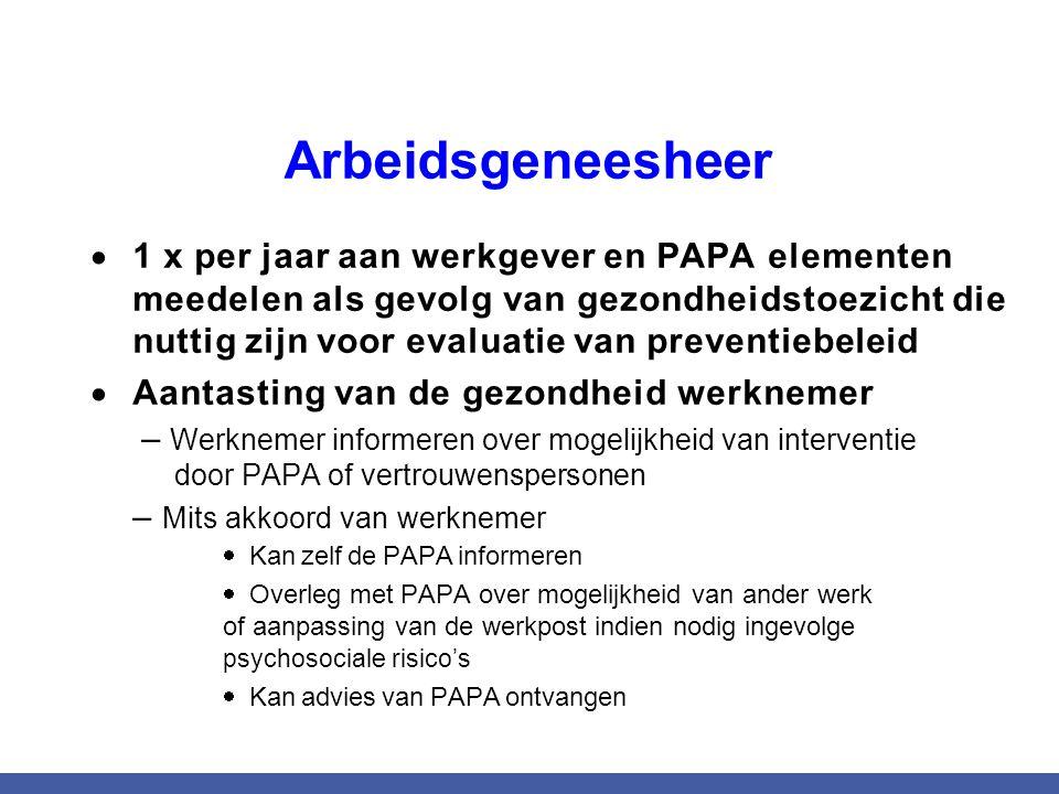Arbeidsgeneesheer  1 x per jaar aan werkgever en PAPA elementen meedelen als gevolg van gezondheidstoezicht die nuttig zijn voor evaluatie van preventiebeleid  Aantasting van de gezondheid werknemer – Werknemer informeren over mogelijkheid van interventie door PAPA of vertrouwenspersonen – Mits akkoord van werknemer  Kan zelf de PAPA informeren  Overleg met PAPA over mogelijkheid van ander werk of aanpassing van de werkpost indien nodig ingevolge psychosociale risico's  Kan advies van PAPA ontvangen