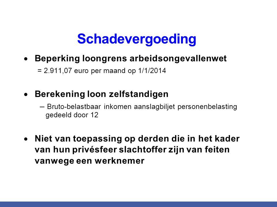 Schadevergoeding  Beperking loongrens arbeidsongevallenwet = 2.911,07 euro per maand op 1/1/2014  Berekening loon zelfstandigen – Bruto-belastbaar i