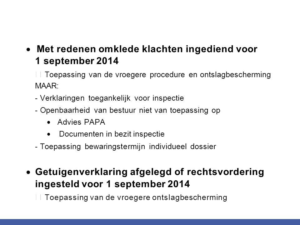 Met redenen omklede klachten ingediend voor 1 september 2014  Toepassing van de vroegere procedure en ontslagbescherming MAAR: - Verklaringen toega