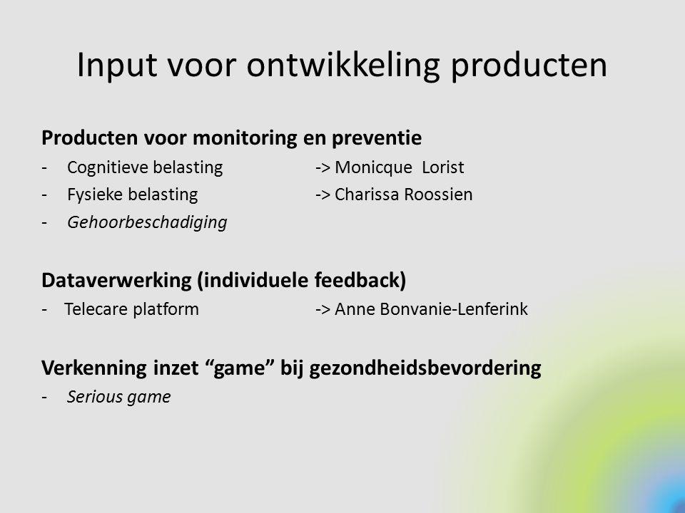 Input voor ontwikkeling producten Producten voor monitoring en preventie -Cognitieve belasting -> Monicque Lorist -Fysieke belasting-> Charissa Roossi