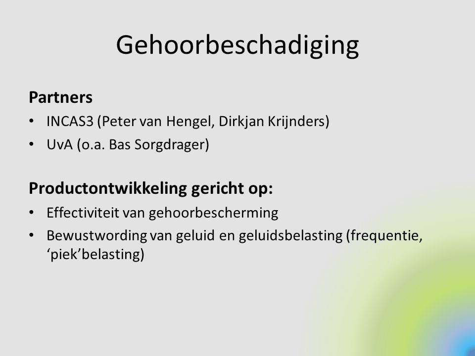 Gehoorbeschadiging Partners INCAS3 (Peter van Hengel, Dirkjan Krijnders) UvA (o.a. Bas Sorgdrager) Productontwikkeling gericht op: Effectiviteit van g