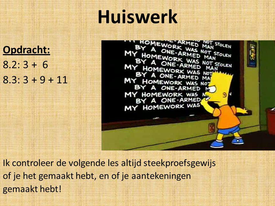 Huiswerk Opdracht: 8.2: 3 + 6 8.3: 3 + 9 + 11 Ik controleer de volgende les altijd steekproefsgewijs of je het gemaakt hebt, en of je aantekeningen gemaakt hebt!