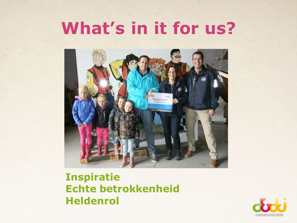 What's in it for us? Inspiratie Echte betrokkenheid Heldenrol