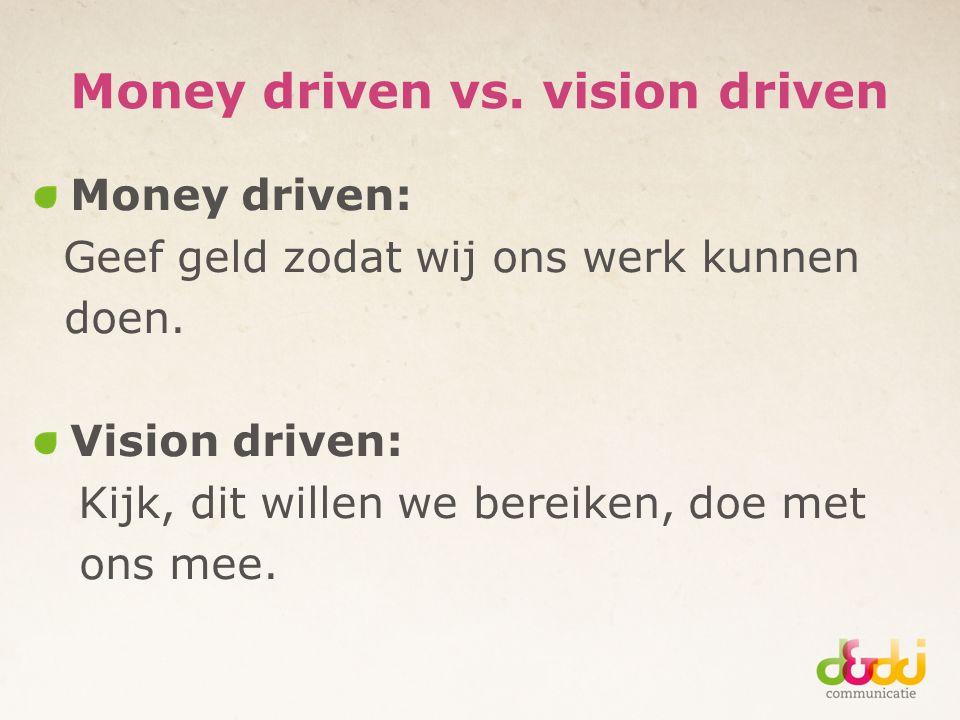 Money driven vs. vision driven Money driven: Geef geld zodat wij ons werk kunnen doen.