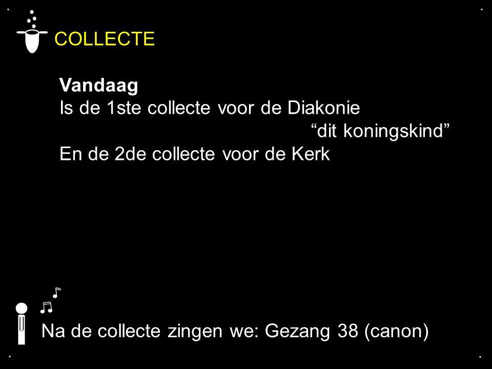 """.... COLLECTE Vandaag Is de 1ste collecte voor de Diakonie """"dit koningskind"""" En de 2de collecte voor de Kerk Na de collecte zingen we: Gezang 38 (cano"""