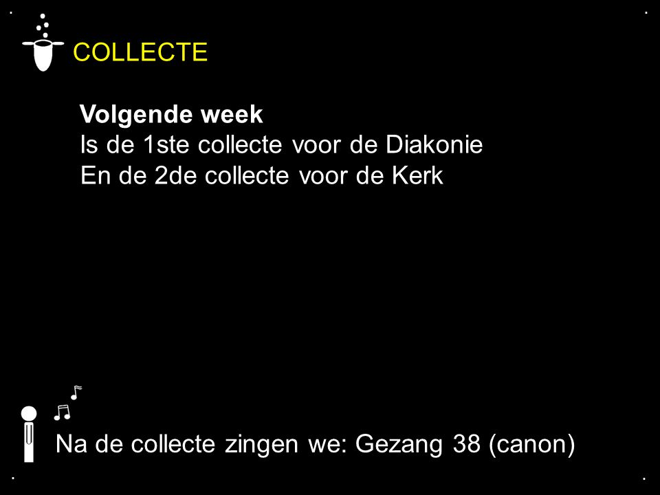 .... COLLECTE Volgende week Is de 1ste collecte voor de Diakonie En de 2de collecte voor de Kerk Na de collecte zingen we: Gezang 38 (canon)