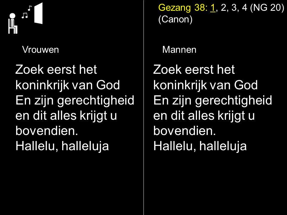 Gezang 38: 1, 2, 3, 4 (NG 20) (Canon) Zoek eerst het koninkrijk van God En zijn gerechtigheid en dit alles krijgt u bovendien. Hallelu, halleluja Zoek