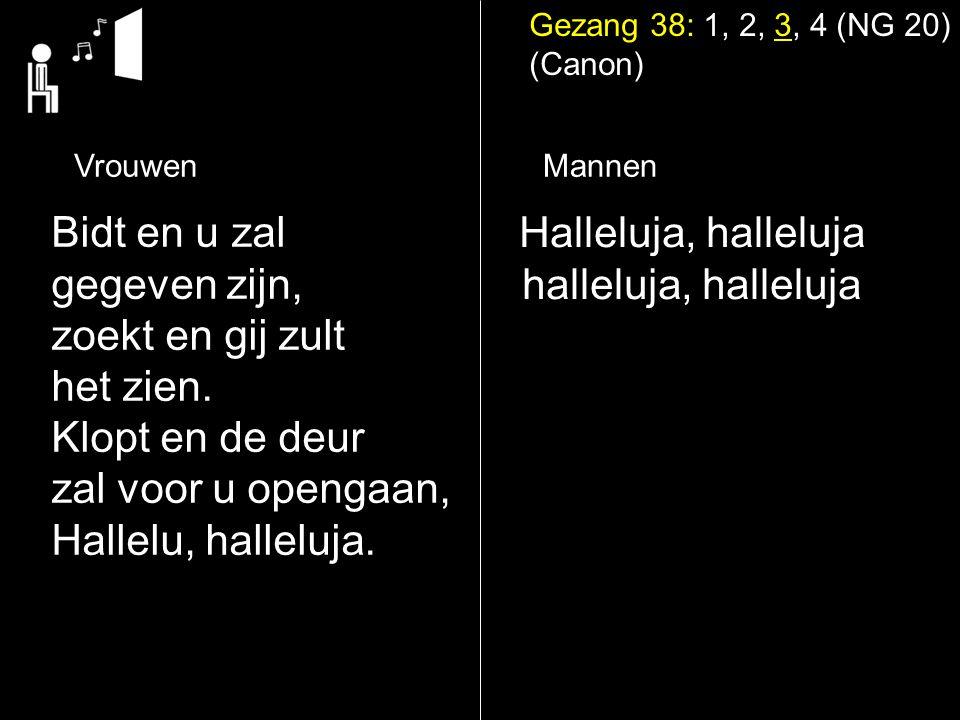 Gezang 38: 1, 2, 3, 4 (NG 20) (Canon) Halleluja, halleluja halleluja, halleluja Bidt en u zal gegeven zijn, zoekt en gij zult het zien. Klopt en de de