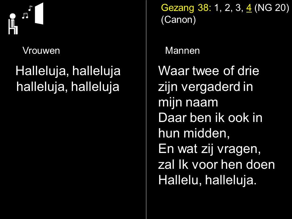 Gezang 38: 1, 2, 3, 4 (NG 20) (Canon) Halleluja, halleluja halleluja, halleluja Waar twee of drie zijn vergaderd in mijn naam Daar ben ik ook in hun m