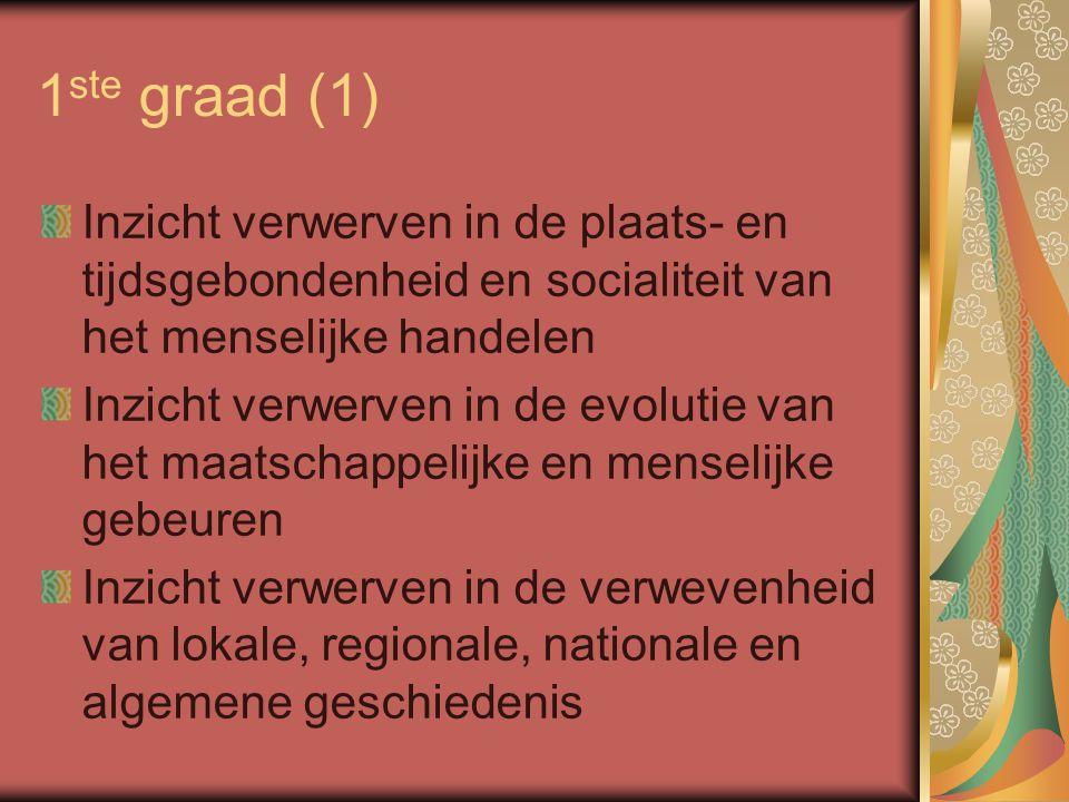1 ste graad (1) Inzicht verwerven in de plaats- en tijdsgebondenheid en socialiteit van het menselijke handelen Inzicht verwerven in de evolutie van het maatschappelijke en menselijke gebeuren Inzicht verwerven in de verwevenheid van lokale, regionale, nationale en algemene geschiedenis