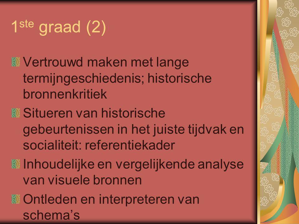 1 ste graad (2) Vertrouwd maken met lange termijngeschiedenis; historische bronnenkritiek Situeren van historische gebeurtenissen in het juiste tijdvak en socialiteit: referentiekader Inhoudelijke en vergelijkende analyse van visuele bronnen Ontleden en interpreteren van schema's