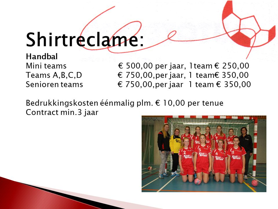 Shirtreclame: Handbal Mini teams € 500,00 per jaar, 1team € 250,00 Teams A,B,C,D € 750,00,per jaar, 1 team€ 350,00 Senioren teams € 750,00,per jaar 1