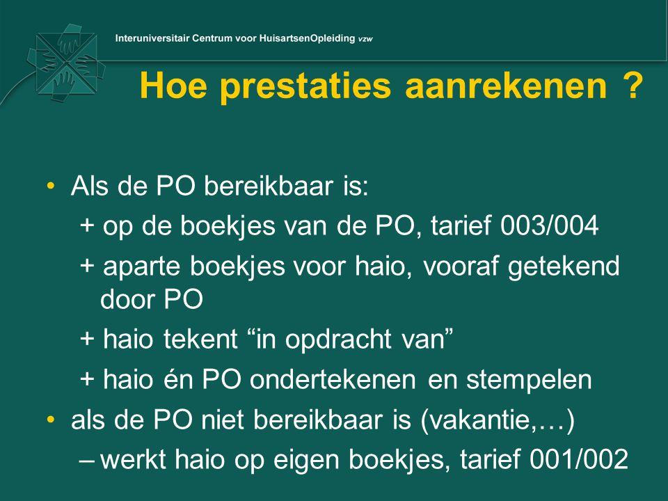 Hoe prestaties aanrekenen ? Als de PO bereikbaar is: + op de boekjes van de PO, tarief 003/004 + aparte boekjes voor haio, vooraf getekend door PO + h