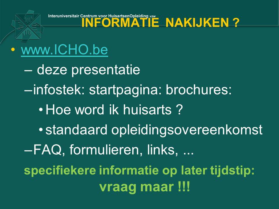 INFORMATIE NAKIJKEN ? www.ICHO.be – deze presentatie –infostek: startpagina: brochures: Hoe word ik huisarts ? standaard opleidingsovereenkomst –FAQ,