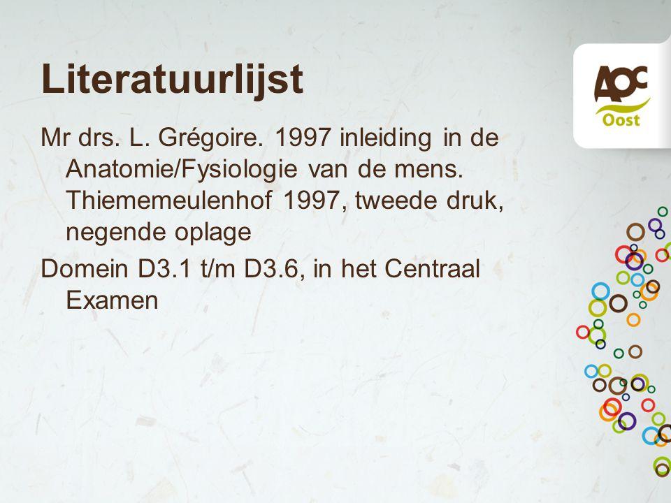 Literatuurlijst Mr drs.L. Grégoire. 1997 inleiding in de Anatomie/Fysiologie van de mens.