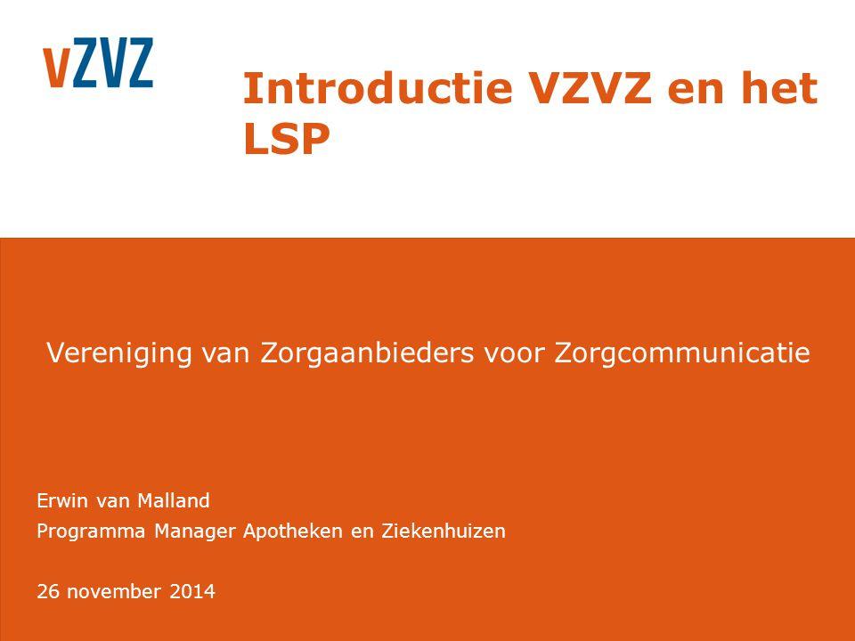 Vereniging van Zorgaanbieders voor Zorgcommunicatie Introductie VZVZ en het LSP Erwin van Malland 26 november 2014 Programma Manager Apotheken en Ziek