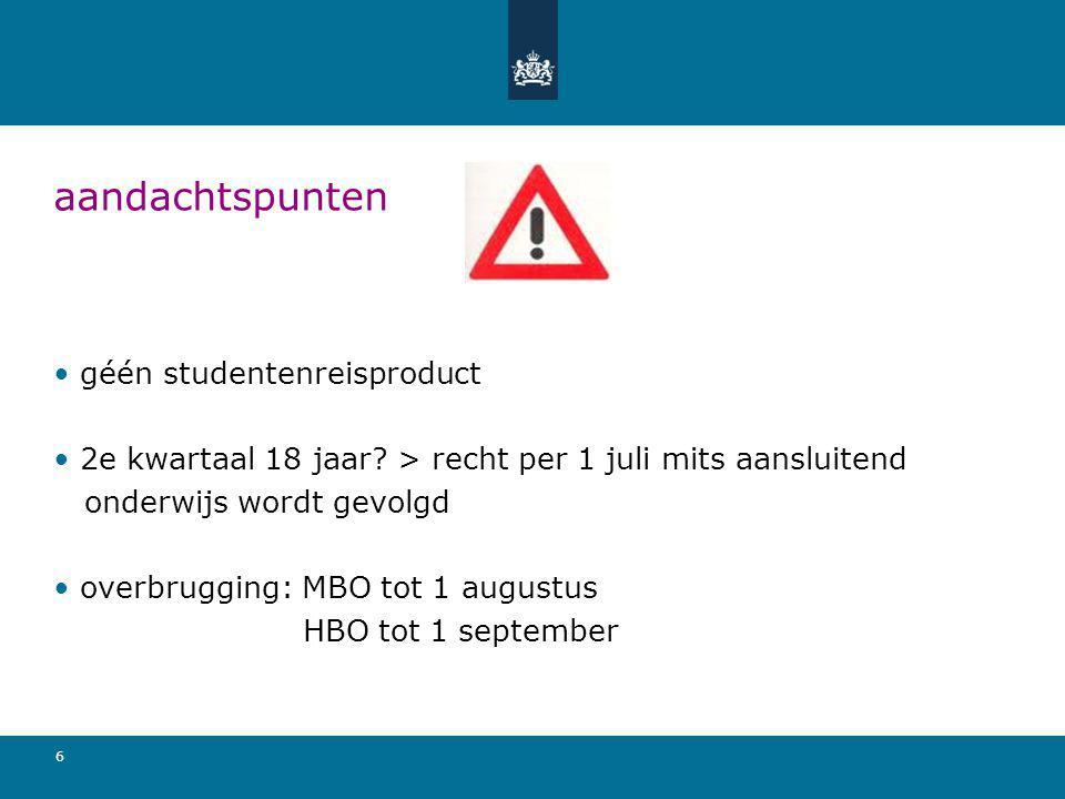6 aandachtspunten géén studentenreisproduct 2e kwartaal 18 jaar? > recht per 1 juli mits aansluitend onderwijs wordt gevolgd overbrugging: MBO tot 1 a