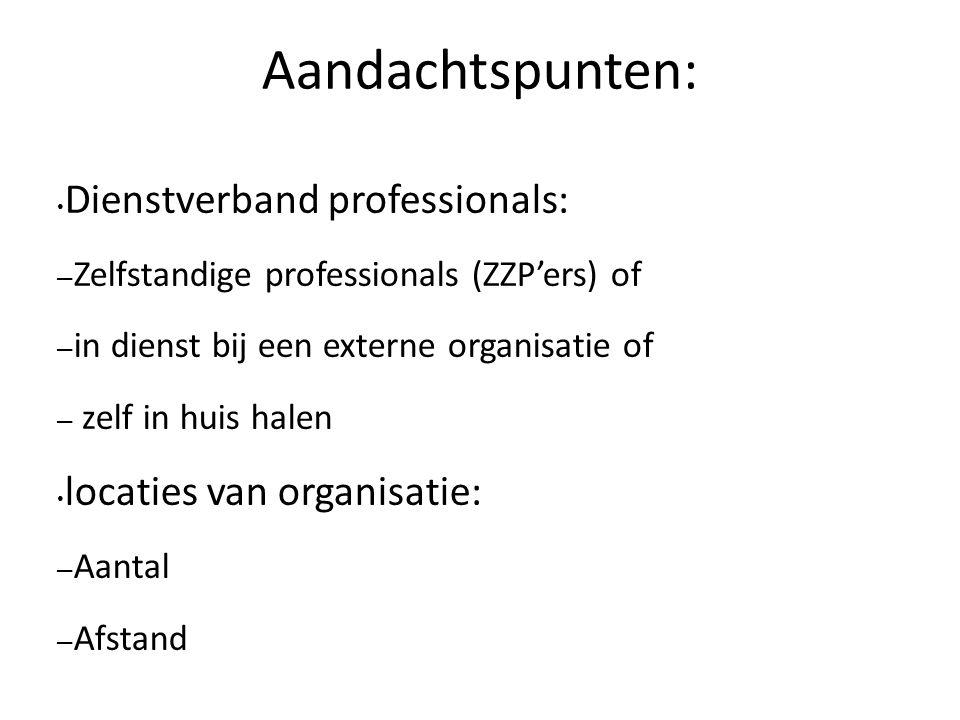 Aandachtspunten: Dienstverband professionals: – Zelfstandige professionals (ZZP'ers) of – in dienst bij een externe organisatie of – zelf in huis halen locaties van organisatie: – Aantal – Afstand