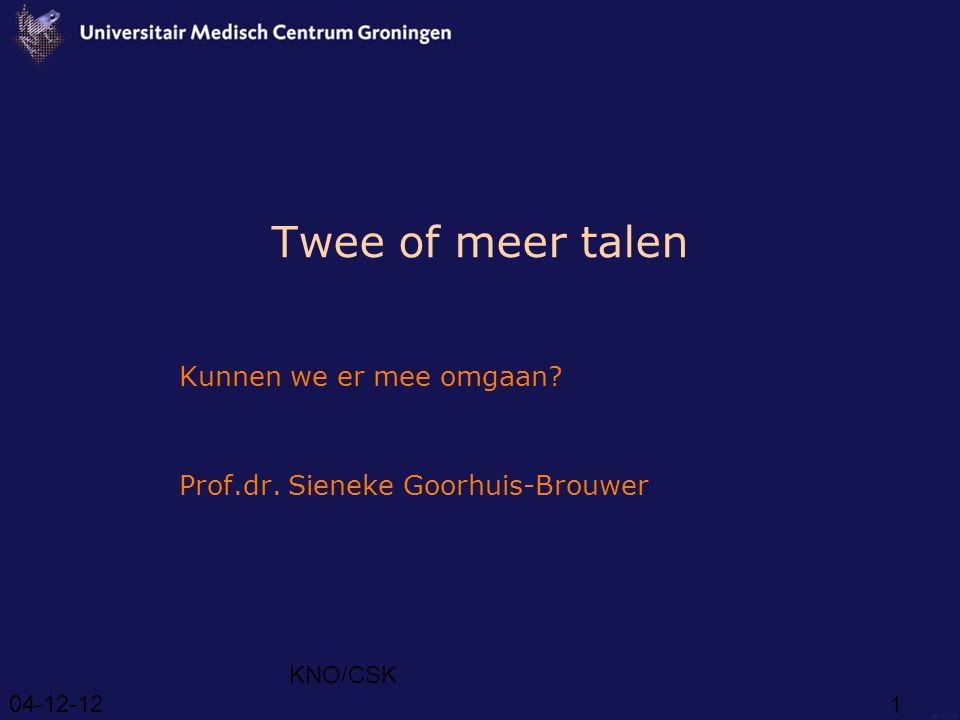 04-12-12 KNO/CSK 1 Twee of meer talen Kunnen we er mee omgaan? Prof.dr. Sieneke Goorhuis-Brouwer