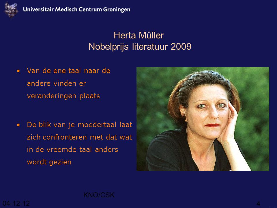 04-12-12 KNO/CSK 4 Herta Müller Nobelprijs literatuur 2009 Van de ene taal naar de andere vinden er veranderingen plaats De blik van je moedertaal laat zich confronteren met dat wat in de vreemde taal anders wordt gezien