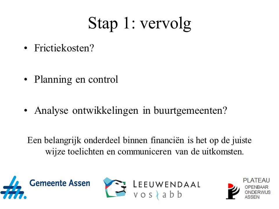 Stap 1: vervolg Frictiekosten? Planning en control Analyse ontwikkelingen in buurtgemeenten? Een belangrijk onderdeel binnen financiën is het op de ju