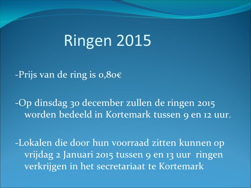 Ringen 2015 -Prijs van de ring is 0,80€ -Op dinsdag 30 december zullen de ringen 2015 worden bedeeld in Kortemark tussen 9 en 12 uur. -Lokalen die doo