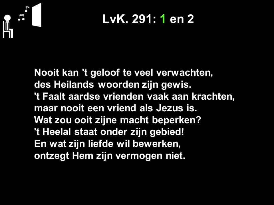 LvK. 291: 1 en 2 Nooit kan t geloof te veel verwachten, des Heilands woorden zijn gewis.