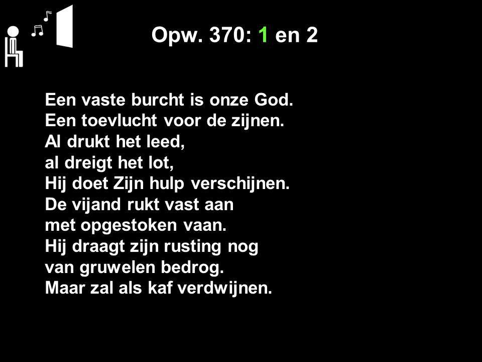 Opw. 370: 1 en 2 Een vaste burcht is onze God. Een toevlucht voor de zijnen.