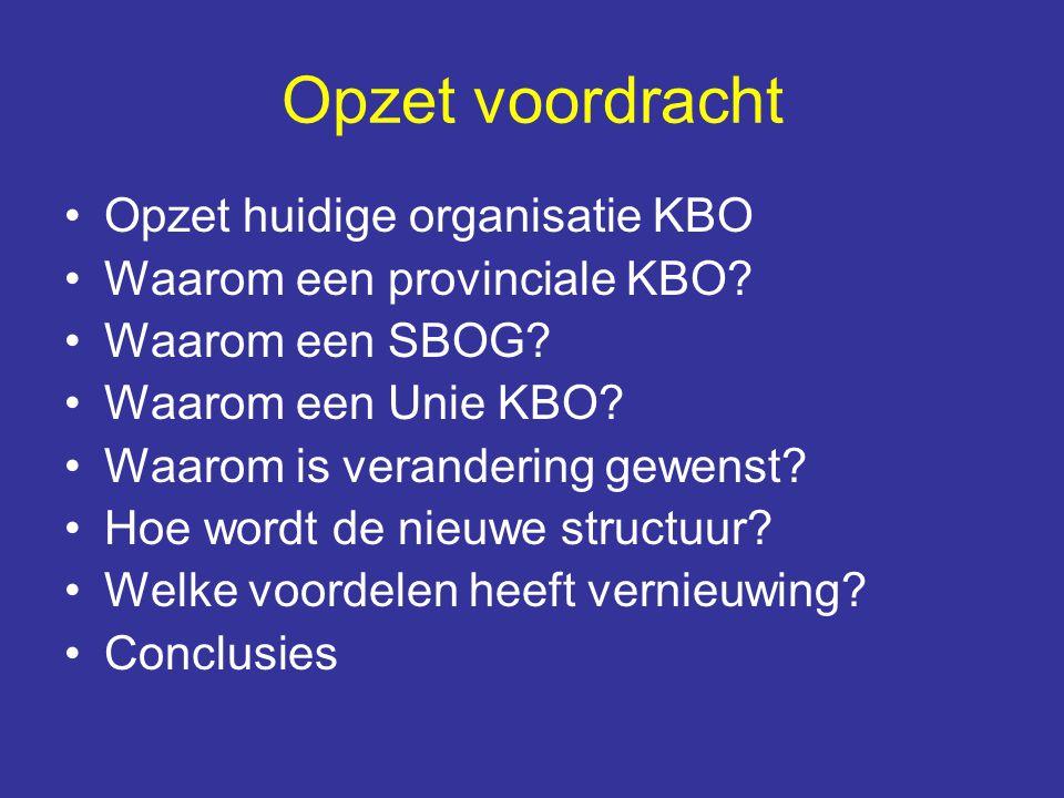 Opzet voordracht Opzet huidige organisatie KBO Waarom een provinciale KBO? Waarom een SBOG? Waarom een Unie KBO? Waarom is verandering gewenst? Hoe wo