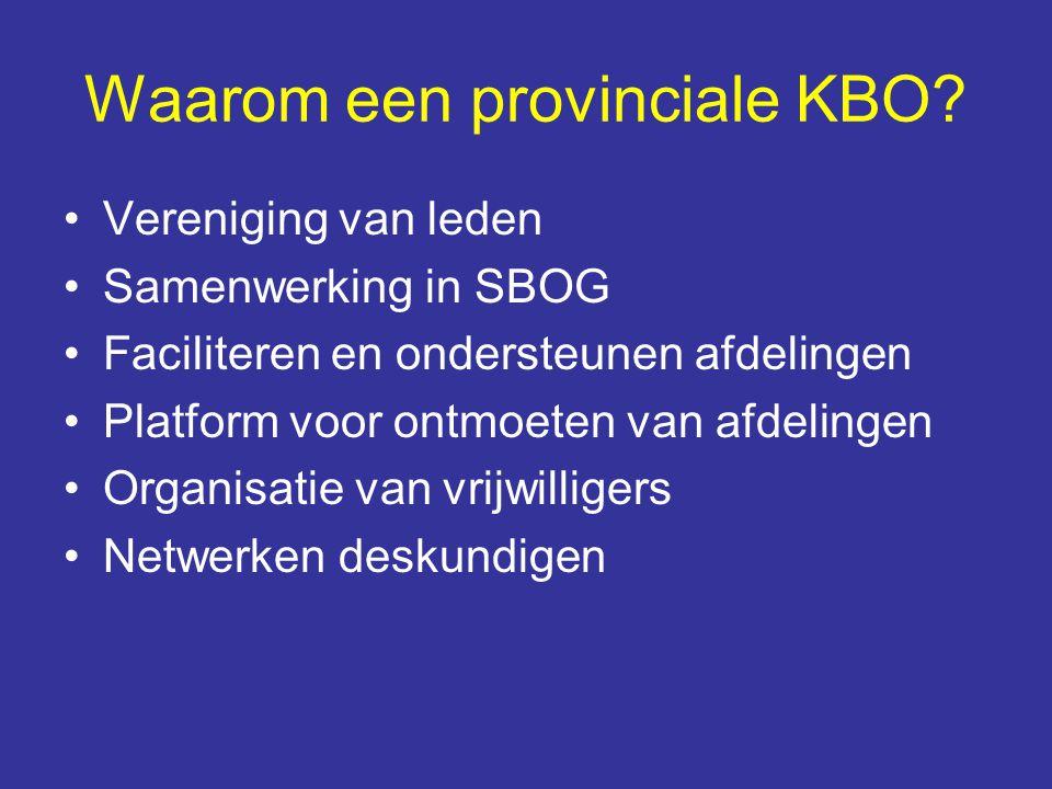 Waarom een provinciale KBO? Vereniging van leden Samenwerking in SBOG Faciliteren en ondersteunen afdelingen Platform voor ontmoeten van afdelingen Or
