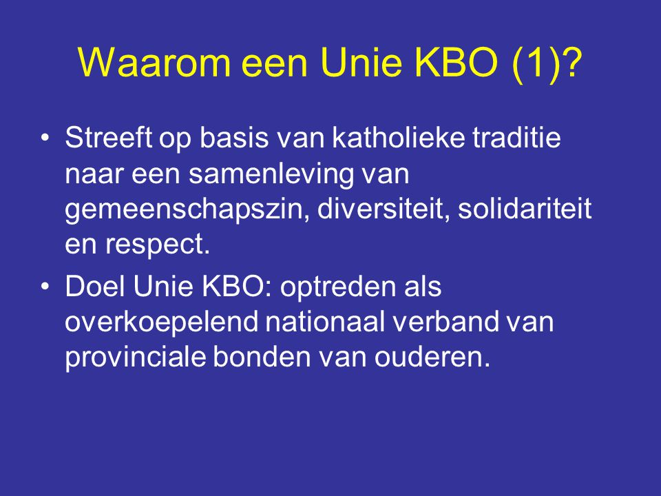 Waarom een Unie KBO (1)? Streeft op basis van katholieke traditie naar een samenleving van gemeenschapszin, diversiteit, solidariteit en respect. Doel