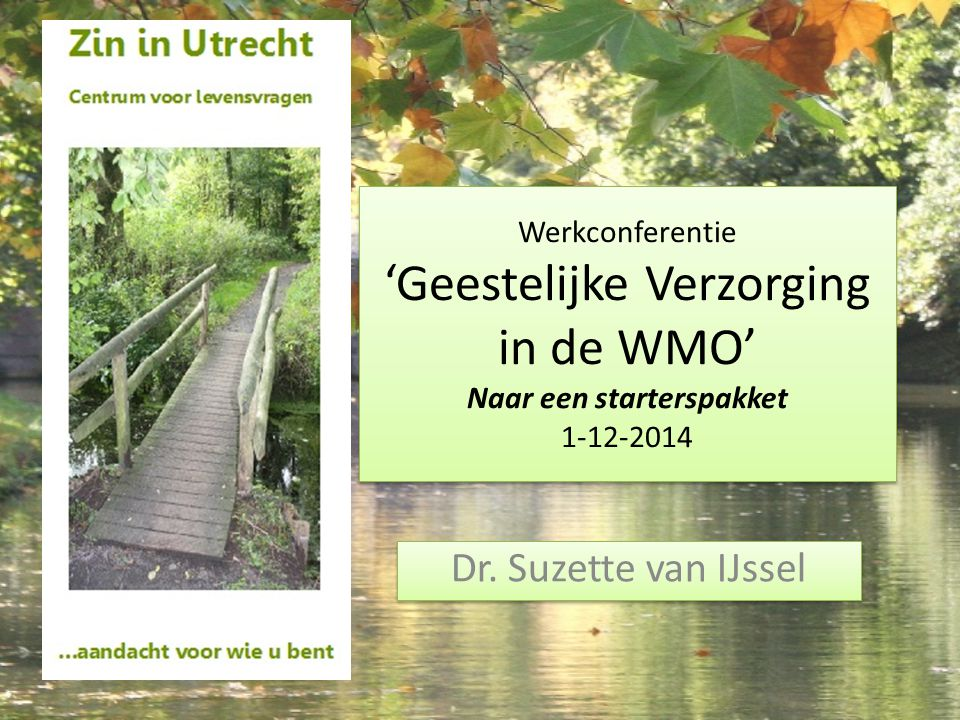 Werkconferentie 'Geestelijke Verzorging in de WMO' Naar een starterspakket 1-12-2014 Dr. Suzette van IJssel