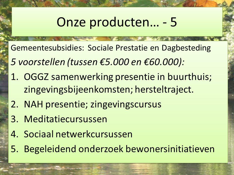 Onze producten… - 5 Gemeentesubsidies: Sociale Prestatie en Dagbesteding 5 voorstellen (tussen €5.000 en €60.000): 1.OGGZ samenwerking presentie in buurthuis; zingevingsbijeenkomsten; hersteltraject.
