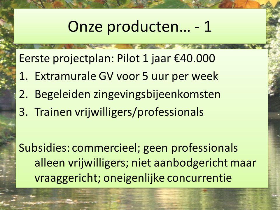 Onze producten… - 1 Eerste projectplan: Pilot 1 jaar €40.000 1.Extramurale GV voor 5 uur per week 2.Begeleiden zingevingsbijeenkomsten 3.Trainen vrijwilligers/professionals Subsidies: commercieel; geen professionals alleen vrijwilligers; niet aanbodgericht maar vraaggericht; oneigenlijke concurrentie Eerste projectplan: Pilot 1 jaar €40.000 1.Extramurale GV voor 5 uur per week 2.Begeleiden zingevingsbijeenkomsten 3.Trainen vrijwilligers/professionals Subsidies: commercieel; geen professionals alleen vrijwilligers; niet aanbodgericht maar vraaggericht; oneigenlijke concurrentie