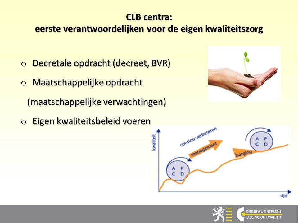CLB centra: eerste verantwoordelijken voor de eigen kwaliteitszorg o Decretale opdracht (decreet, BVR) o Maatschappelijke opdracht (maatschappelijke v