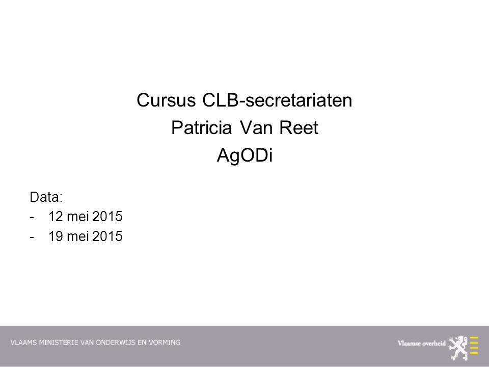 Cursus CLB-secretariaten Patricia Van Reet AgODi Data: -12 mei 2015 -19 mei 2015