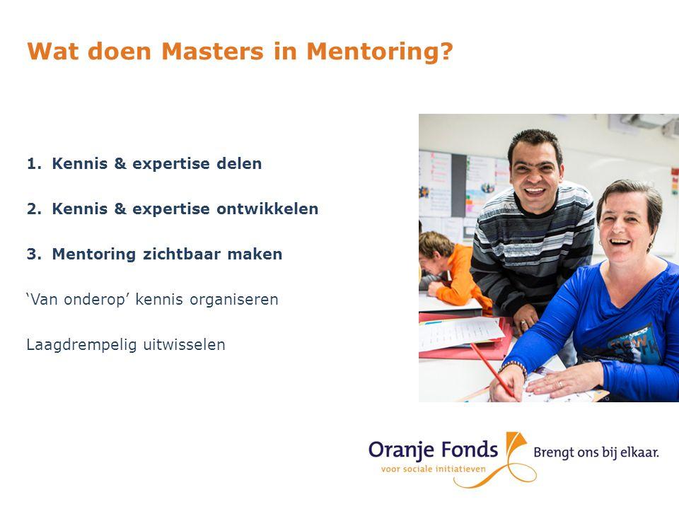 Wat doen Masters in Mentoring? 1.Kennis & expertise delen 2.Kennis & expertise ontwikkelen 3.Mentoring zichtbaar maken 'Van onderop' kennis organisere