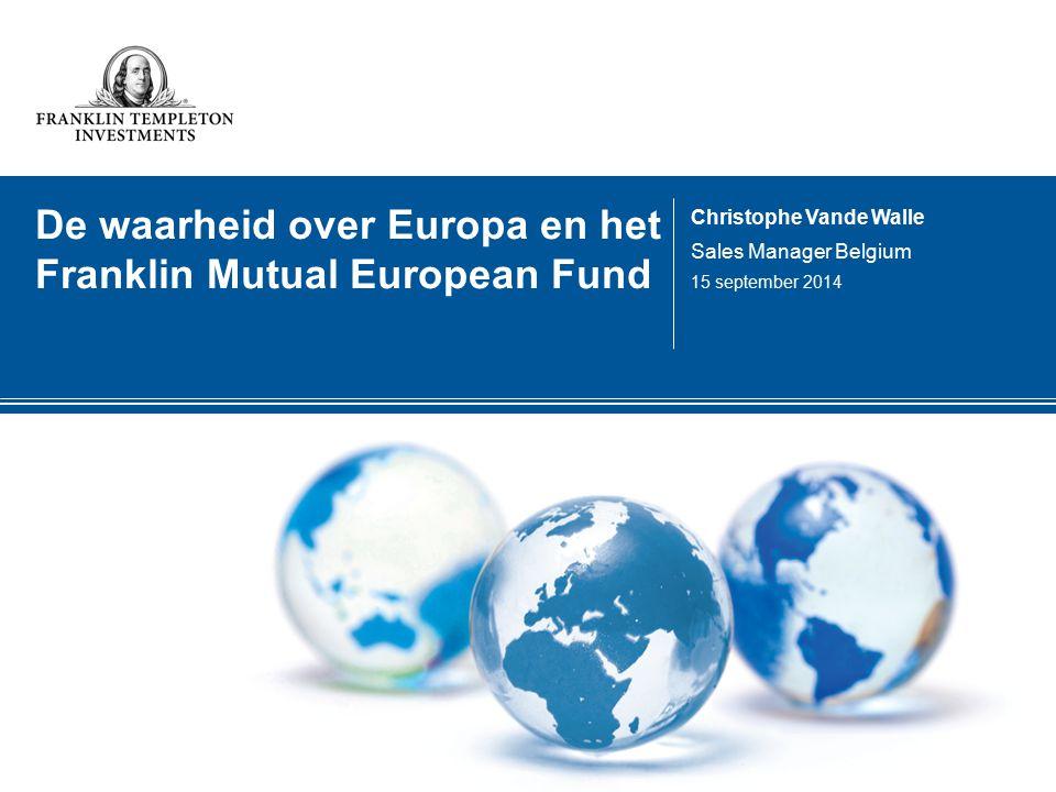 De waarheid over Europa en het Franklin Mutual European Fund Christophe Vande Walle Sales Manager Belgium 15 september 2014