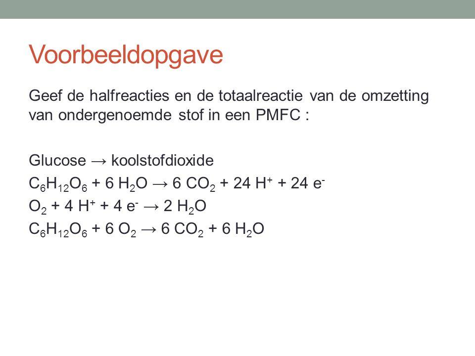 Voorbeeldopgave Geef de halfreacties en de totaalreactie van de omzetting van ondergenoemde stof in een PMFC : Glucose → koolstofdioxide C 6 H 12 O 6