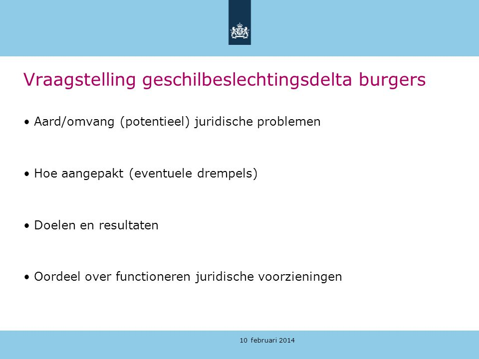 10 februari 2014 Vraagstelling geschilbeslechtingsdelta burgers Aard/omvang (potentieel) juridische problemen Hoe aangepakt (eventuele drempels) Doele