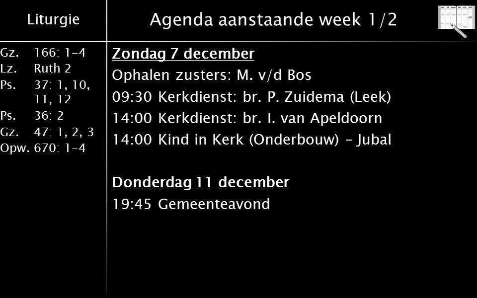 Liturgie Gz.166: 1-4 Lz.Ruth 2 Ps.37: 1, 10, 11, 12 Ps.36: 2 Gz.47: 1, 2, 3 Opw.670: 1-4 Agenda aanstaande week 1/2 Zondag 7 december Ophalen zusters: